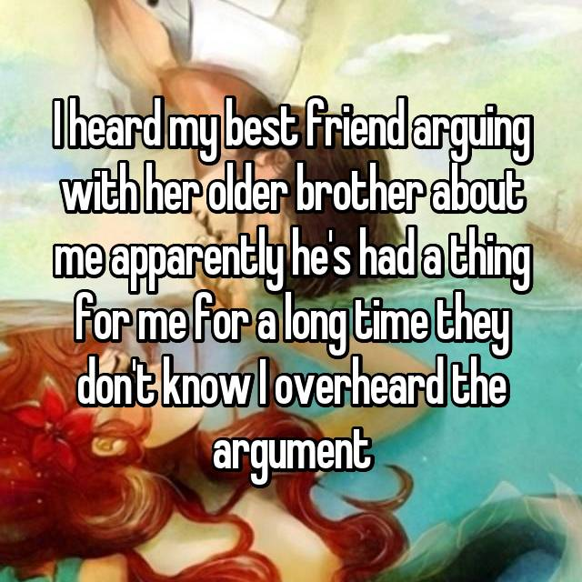 I heard my best friend arguing with her older brother about me apparently he's had a thing for me for a long time they don't know I overheard the argument