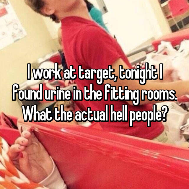 I work at target, tonight I found urine in the fitting rooms. What the actual hell people?