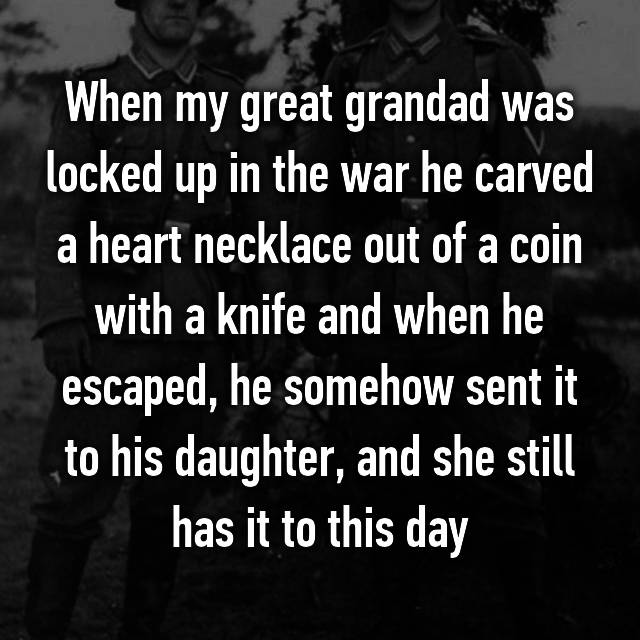 When my great grandad was locked up in the war he carved a heart necklace out of a coin with a knife and when he escaped, he somehow sent it to his daughter, and she still has it to this day