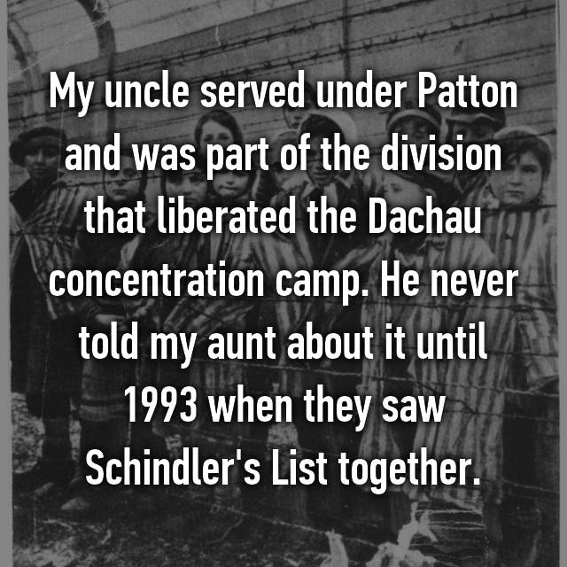 My uncle served under Patton and was part of the division that liberated the Dachau concentration camp. He never told my aunt about it until 1993 when they saw Schindler's List together.