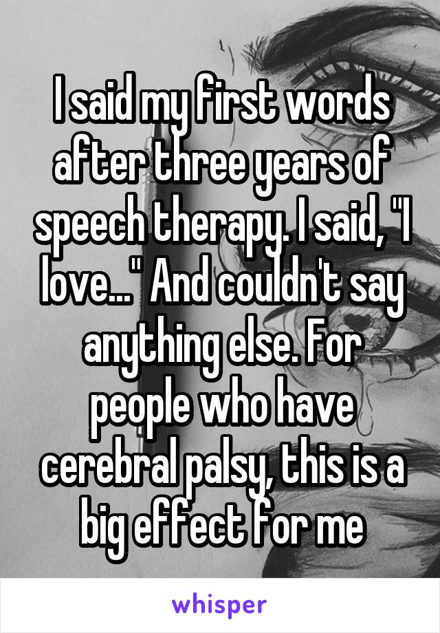 "I said my first words after three years of speech therapy. I said, ""I love..."" And couldn't say anything else. For people who have cerebral palsy, this is a big effect for me"