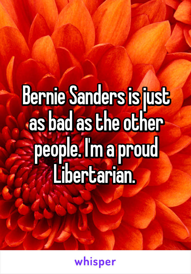 Bernie Sanders is just as bad as the other people. I'm a proud Libertarian.
