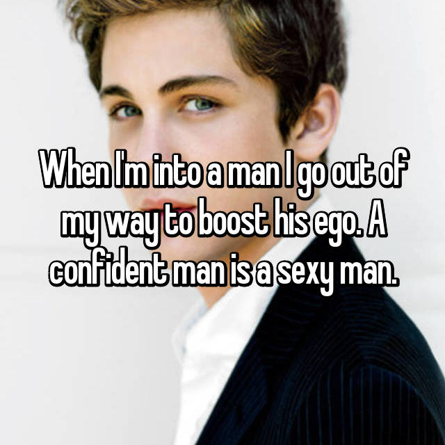 When I'm into a man I go out of my way to boost his ego. A confident man is a sexy man.