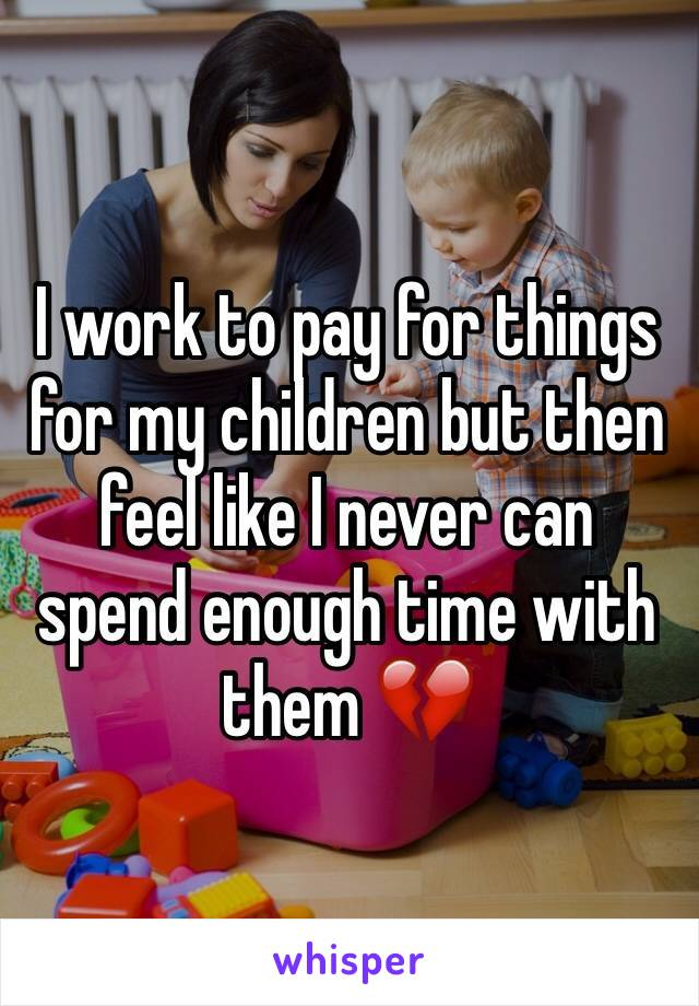 I work to pay for things for my children but then feel like I never can spend enough time with them 💔