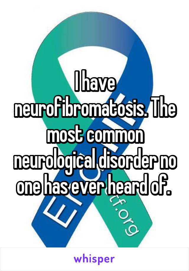 I have neurofibromatosis. The most common neurological disorder no one has ever heard of.