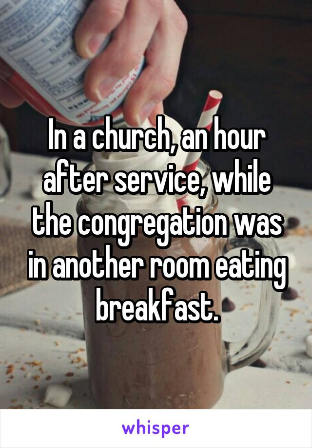 In a church, an hour after service, while the congregation was in another room eating breakfast.