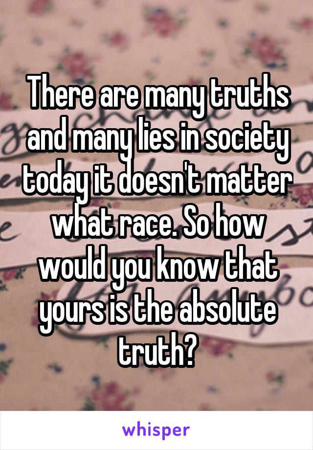 There are many truths and many lies in society today it doesn't matter what race. So how would you know that yours is the absolute truth?