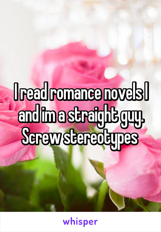 I read romance novels l and im a straight guy. Screw stereotypes