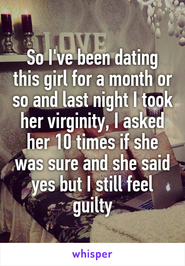 So I've been dating this girl for a month or so and last night I took her virginity, I asked her 10 times if she was sure and she said yes but I still feel guilty