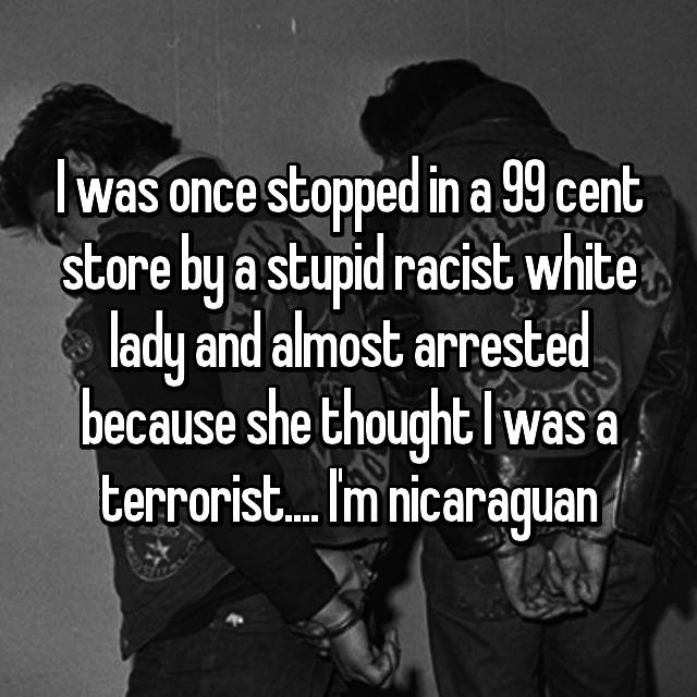 I was once stopped in a 99 cent store by a stupid racist white lady and almost arrested because she thought I was a terrorist.... I'm nicaraguan