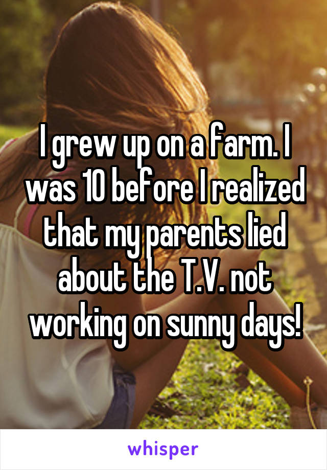 I grew up on a farm. I was 10 before I realized that my parents lied about the T.V. not working on sunny days!