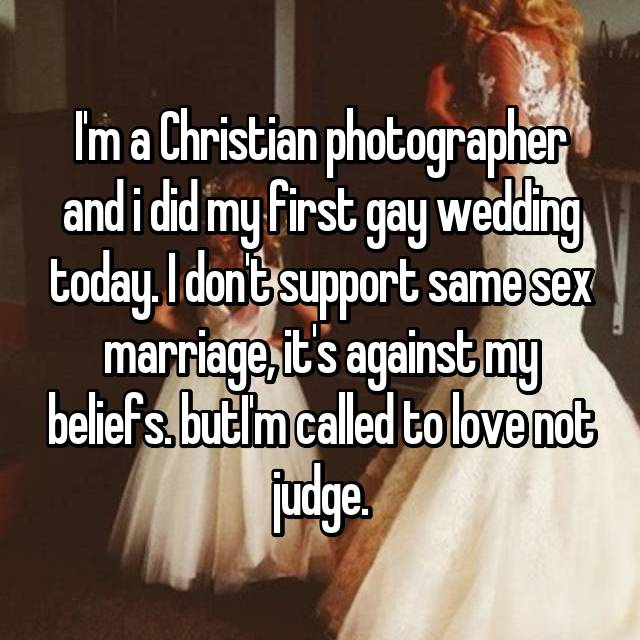 I'm a Christian photographer and i did my first gay wedding today. I don't support same sex marriage, it's against my beliefs. butI'm called to love not judge.
