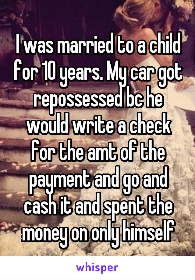 I was married to a child for 10 years. My car got repossessed bc he would write a check for the amt of the payment and go and cash it and spent the money on only himself