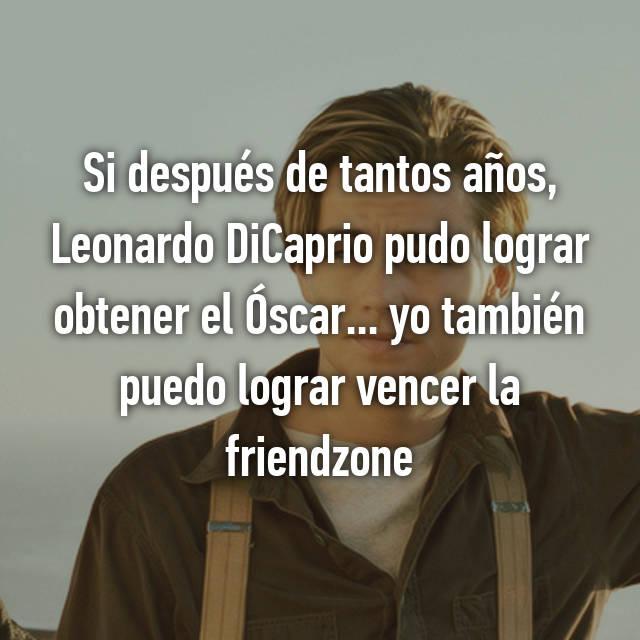 Si después de tantos años, Leonardo DiCaprio pudo lograr obtener el Óscar... yo también puedo lograr vencer la friendzone