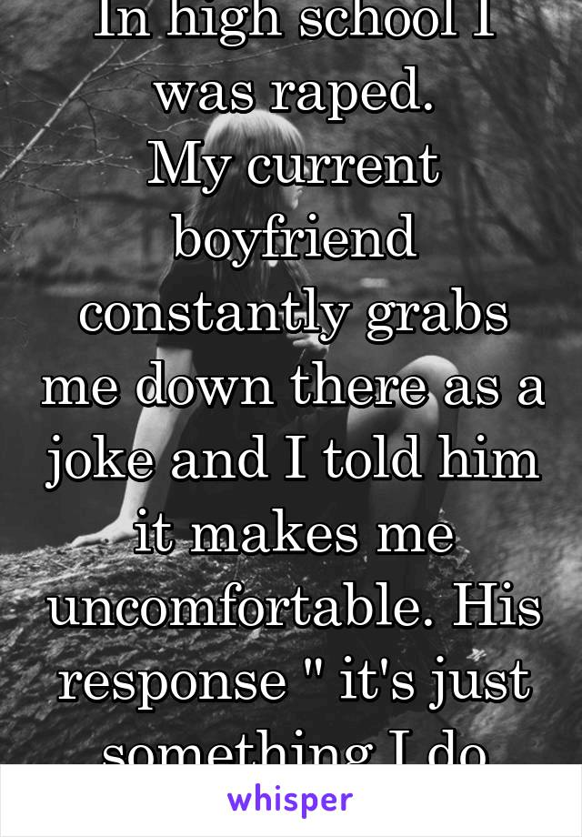 """In high school I was raped. My current boyfriend constantly grabs me down there as a joke and I told him it makes me uncomfortable. His response """" it's just something I do without thinking"""""""
