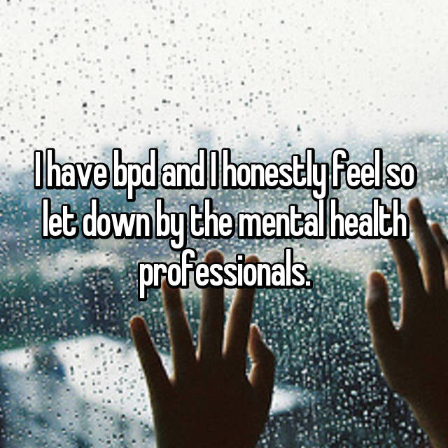 I have bpd and I honestly feel so let down by the mental health professionals.