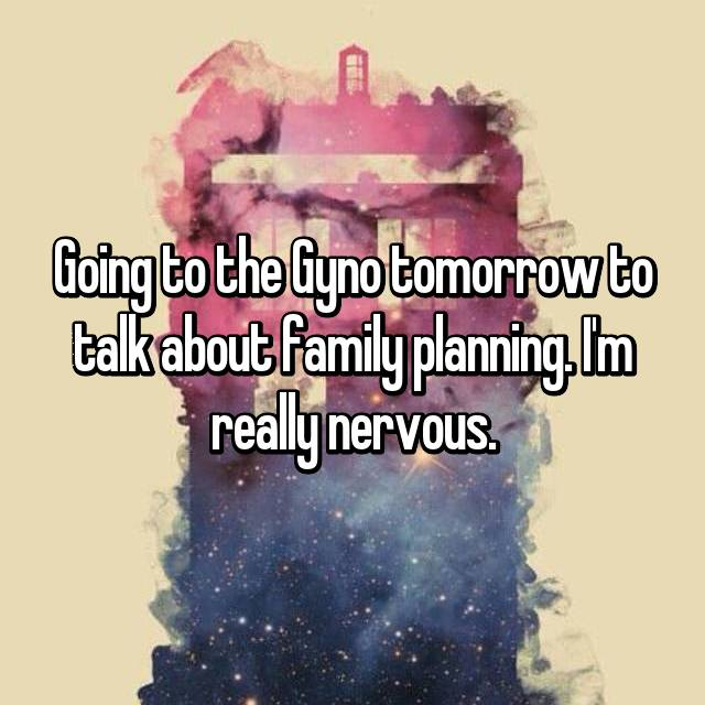 Going to the Gyno tomorrow to talk about family planning. I'm really nervous.