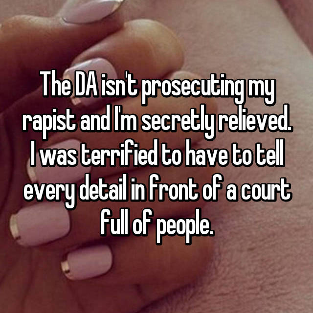 The DA isn't prosecuting my rapist and I'm secretly relieved. I was terrified to have to tell every detail in front of a court full of people.