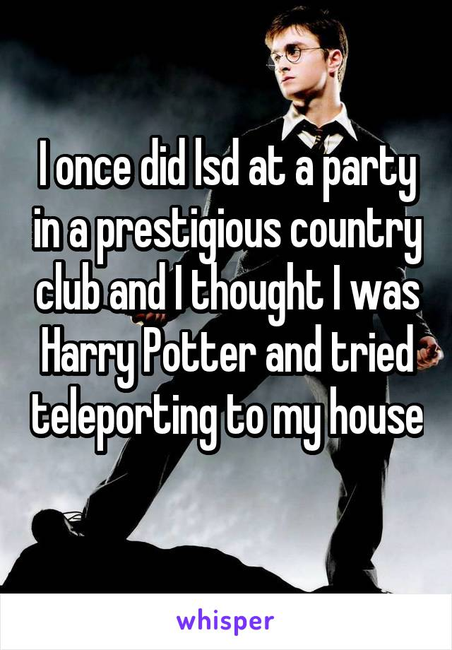 I once did lsd at a party in a prestigious country club and I thought I was Harry Potter and tried teleporting to my house