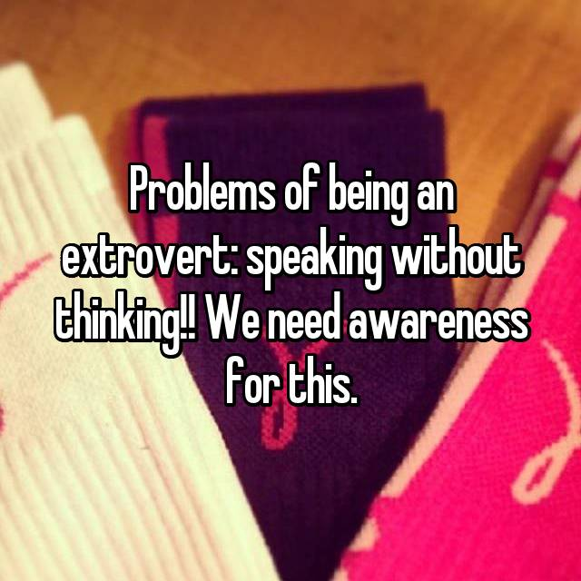 Problems of being an extrovert: speaking without thinking!! We need awareness for this.