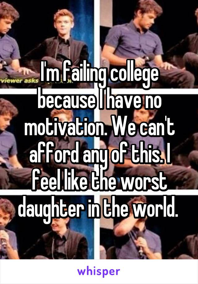 I'm failing college because I have no motivation. We can't afford any of this. I feel like the worst daughter in the world.