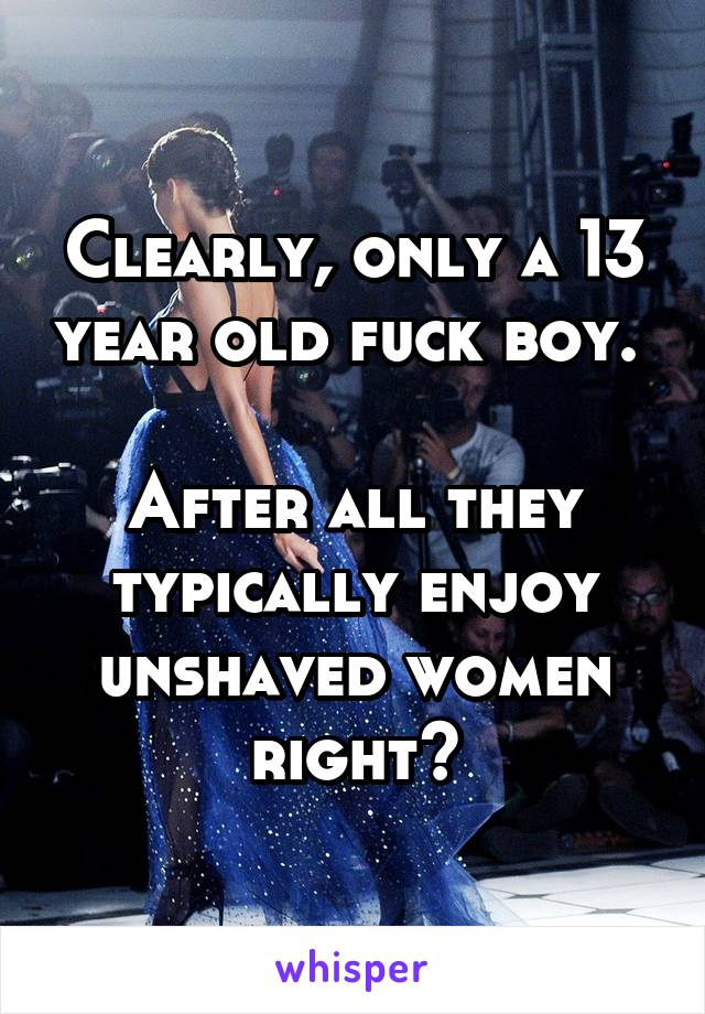 Clearly, only a 13 year old fuck boy. After all they typically enjoy  unshaved women right?