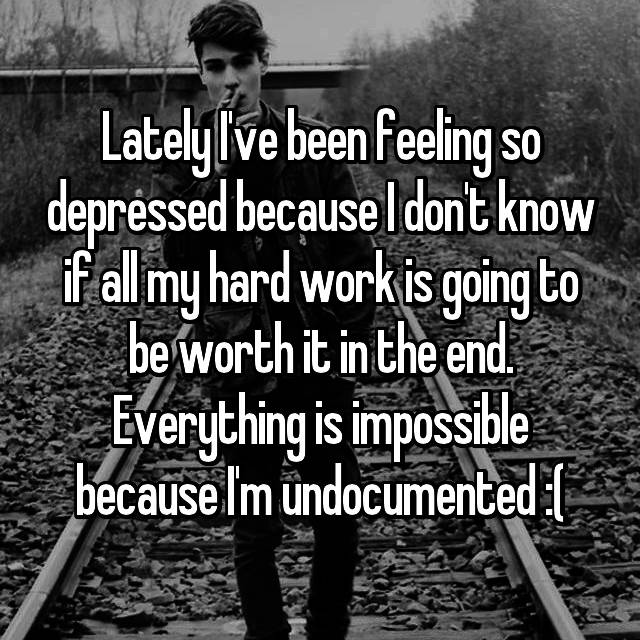 Lately I've been feeling so depressed because I don't know if all my hard work is going to be worth it in the end. Everything is impossible because I'm undocumented :(