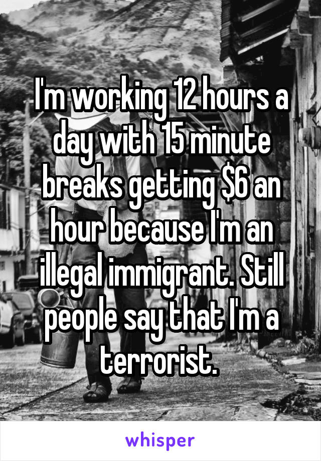 I'm working 12 hours a day with 15 minute breaks getting $6 an hour because I'm an illegal immigrant. Still people say that I'm a terrorist.