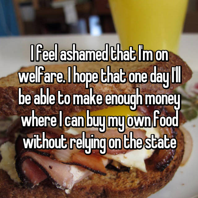 I feel ashamed that I'm on welfare. I hope that one day I'll be able to make enough money where I can buy my own food without relying on the state