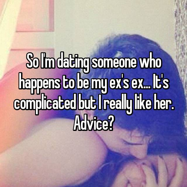 So I'm dating someone who happens to be my ex's ex... It's complicated but I really like her. Advice?