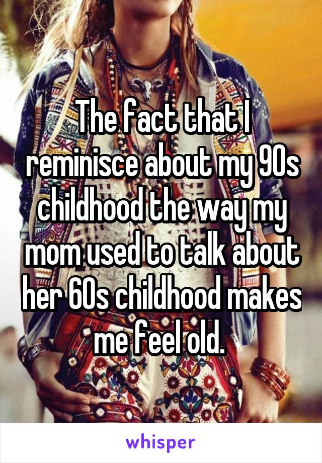 The fact that I reminisce about my 90s childhood the way my mom used to talk about her 60s childhood makes me feel old.