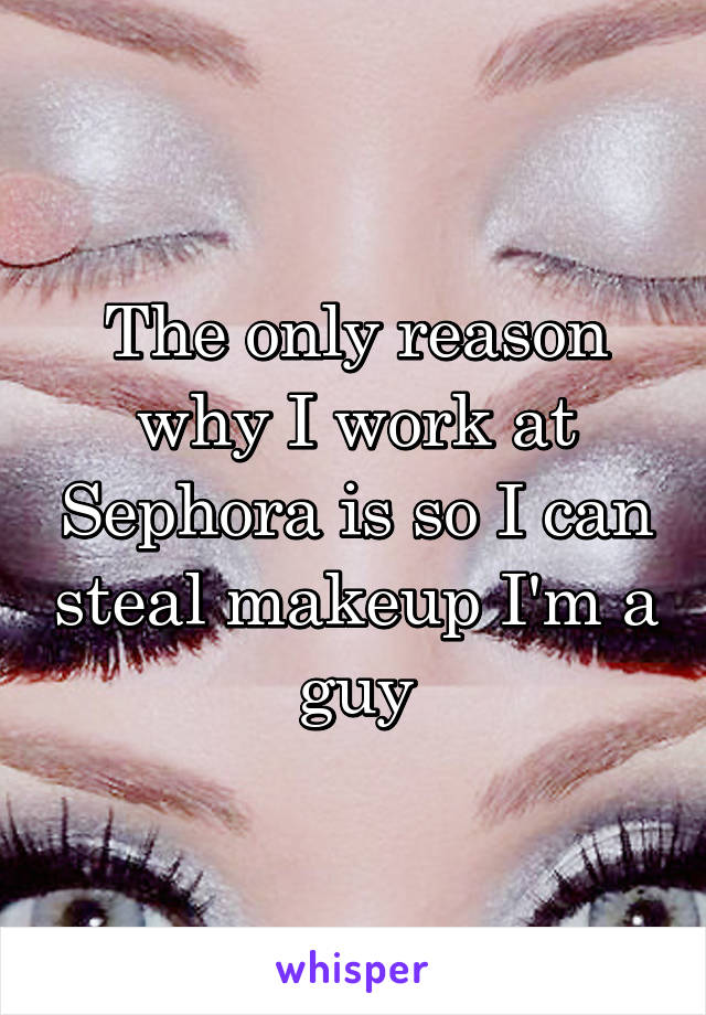 The only reason why I work at Sephora is so I can steal makeup I'm a guy