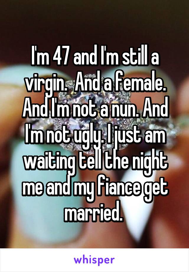I'm 47 and I'm still a virgin.  And a female. And I'm not a nun. And I'm not ugly. I just am waiting tell the night me and my fiance get married.