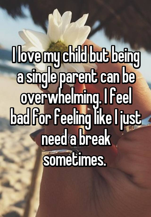 I love my child but being a single parent can be overwhelming i i love my child but being a single parent can be overwhelming i feel bad for feeling like i just need a break sometimes ccuart Image collections