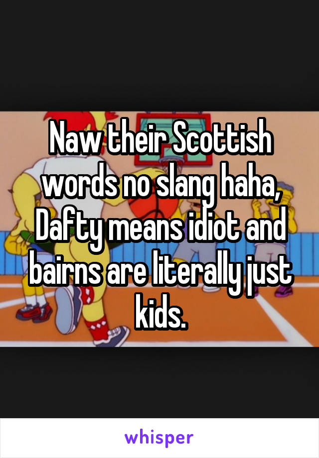 Naw their Scottish words no slang haha, Dafty means idiot and bairns