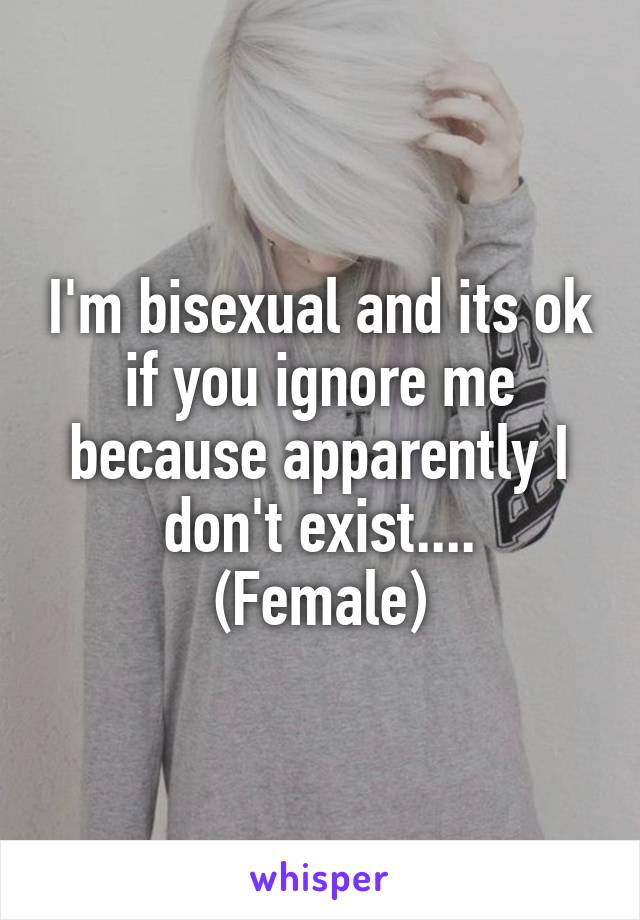 I'm bisexual and its ok if you ignore me because apparently