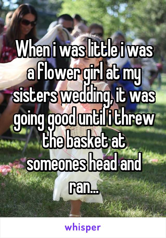 When i was little i was a flower girl at my sisters wedding, it was going good until i threw the basket at someones head and ran...