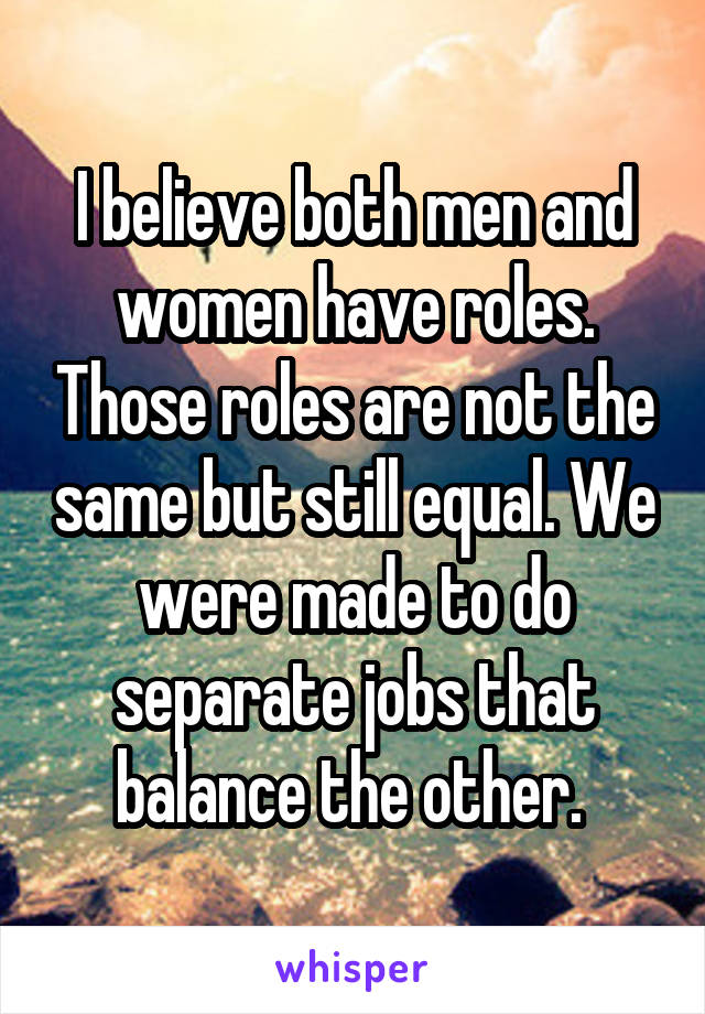 I believe both men and women have roles. Those roles are not the same but still equal. We were made to do separate jobs that balance the other.