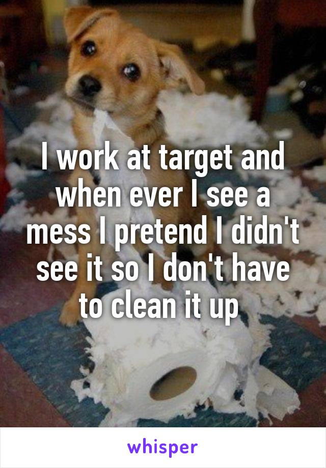 I work at target and when ever I see a mess I pretend I didn't see it so I don't have to clean it up