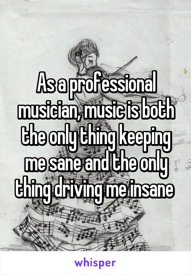 As a professional musician, music is both the only thing keeping me sane and the only thing driving me insane