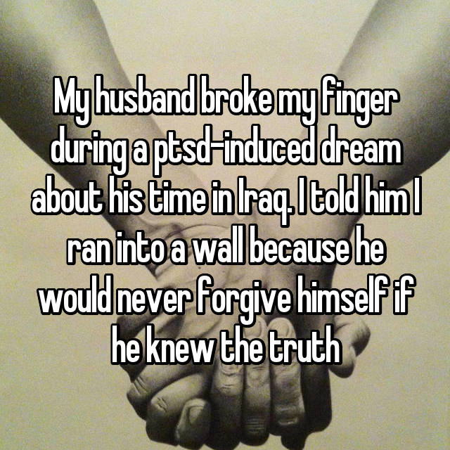 My husband broke my finger during a ptsd-induced dream about his time in Iraq. I told him I ran into a wall because he would never forgive himself if he knew the truth