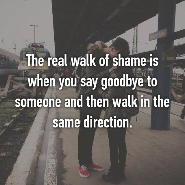 The real walk of shame is when you say goodbye to someone and then walk in the same direction.