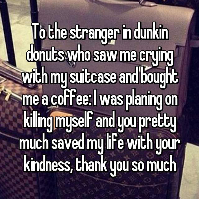 To the stranger in dunkin donuts who saw me crying with my suitcase and bought me a coffee: I was planing on killing myself and you pretty much saved my life with your kindness, thank you so much