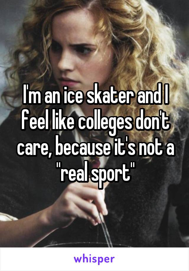 "I'm an ice skater and I feel like colleges don't care, because it's not a ""real sport"""