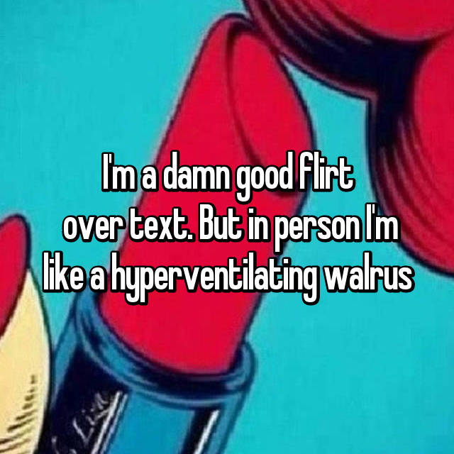 I'm a damn good flirt  over text. But in person I'm like a hyperventilating walrus