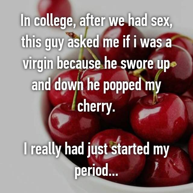 In college, after we had sex, this guy asked me if i was a virgin because he swore up and down he popped my cherry.  I really had just started my period...