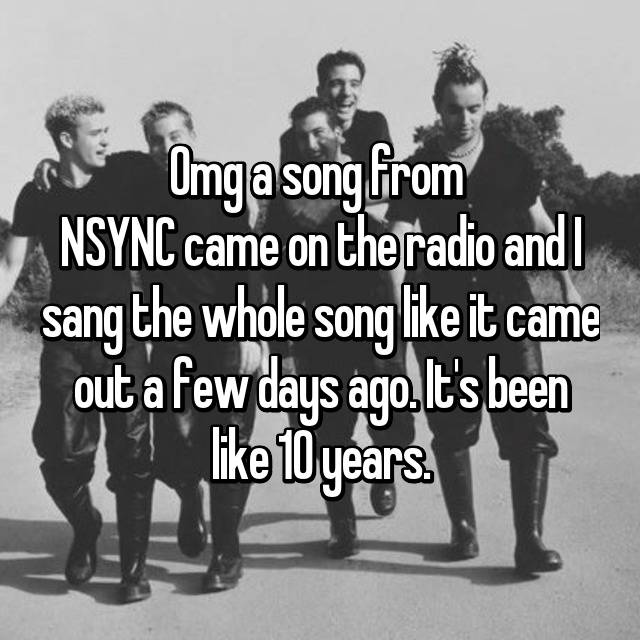 Omg a song from  NSYNC came on the radio and I sang the whole song like it came out a few days ago. It's been like 10 years.    😂😂