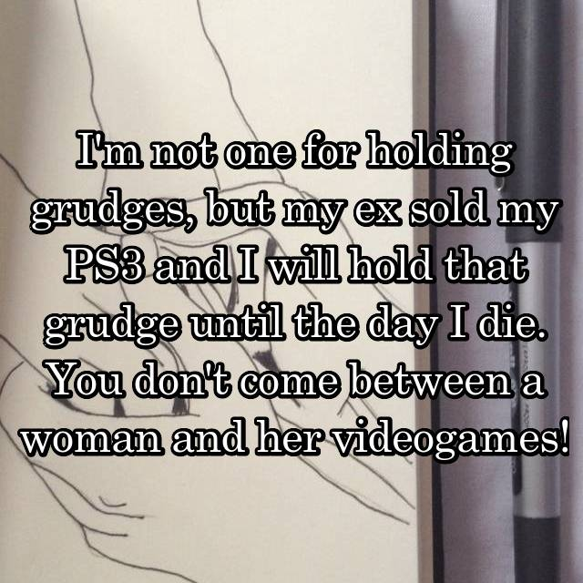 I'm not one for holding grudges, but my ex sold my PS3 and I will hold that grudge until the day I die. You don't come between a woman and her videogames!