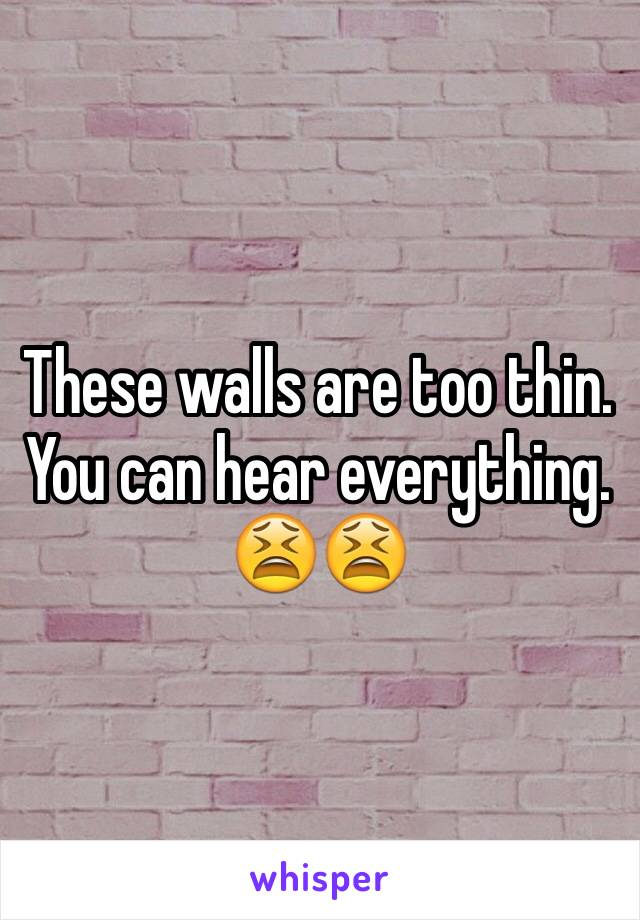 These walls are too thin. You can hear everything. 😫😫