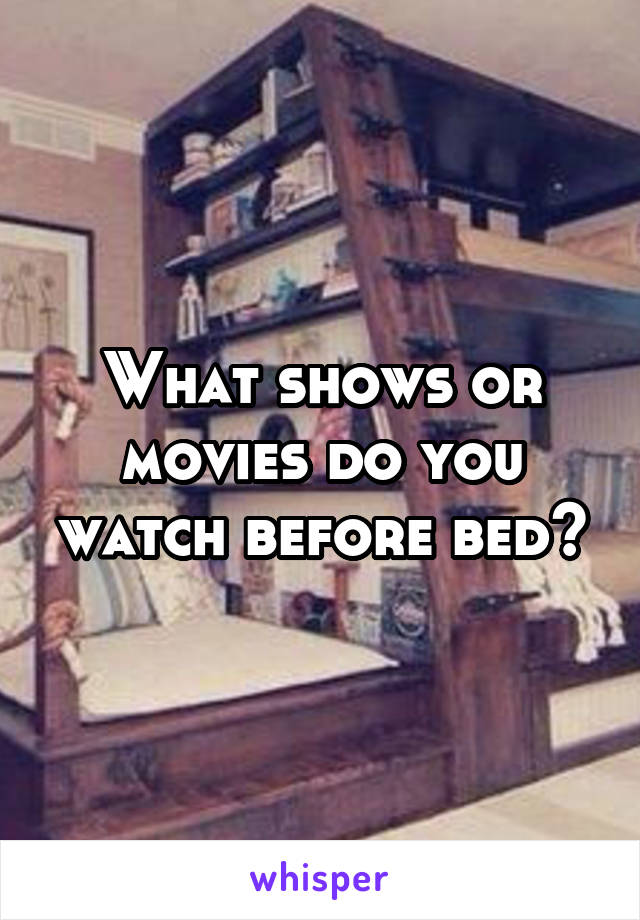 What shows or movies do you watch before bed?
